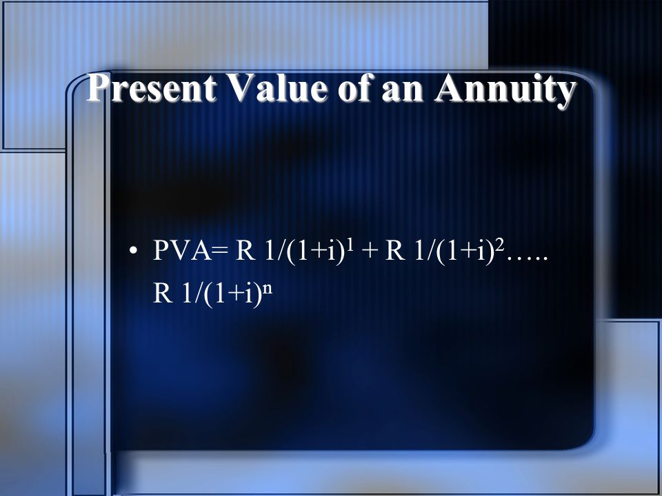 Present Value of an Annuity PVA= R 1/(1+i) 1 + R 1/(1+i) 2 ….. R 1/(1+i) n