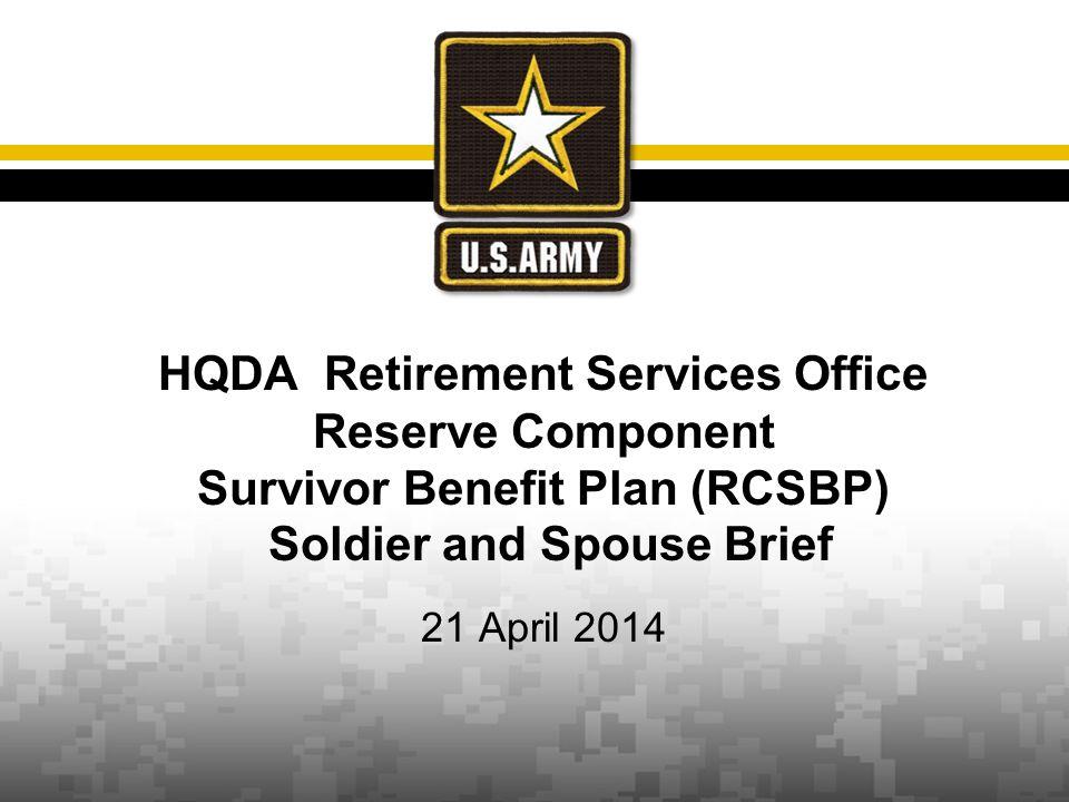 HQDA Retirement Services Office Reserve Component Survivor Benefit Plan (RCSBP) Soldier and Spouse Brief 21 April 2014
