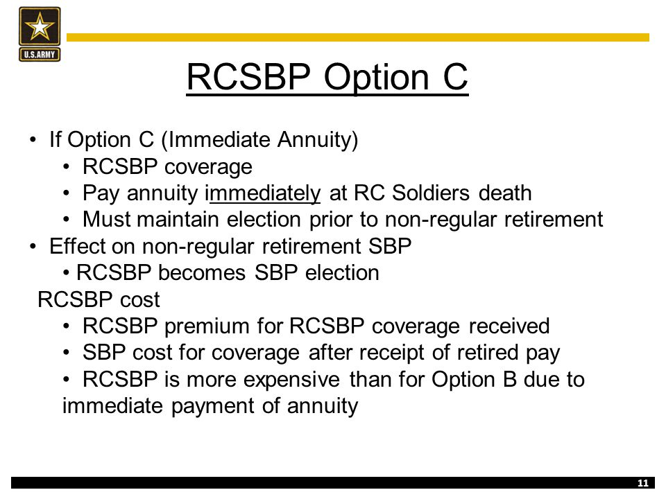 11 RCSBP Option C If Option C (Immediate Annuity) RCSBP coverage Pay annuity immediately at RC Soldiers death Must maintain election prior to non-regu