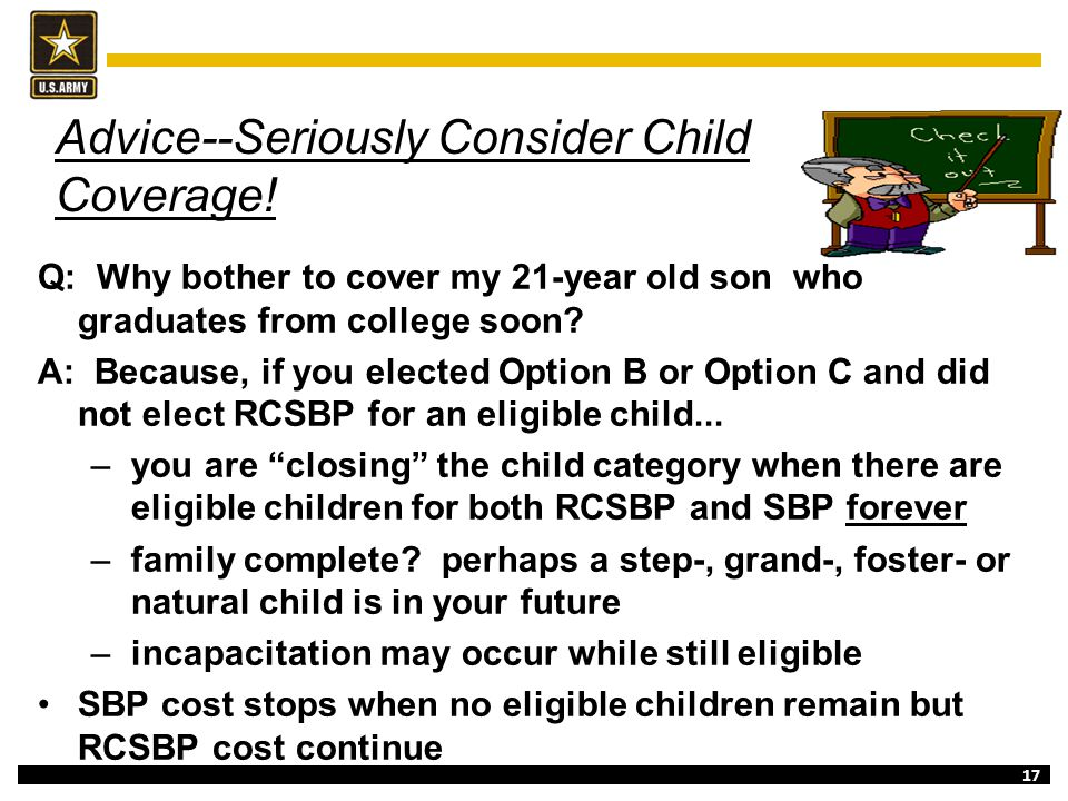 17 Advice--Seriously Consider Child Coverage! Q: Why bother to cover my 21-year old son who graduates from college soon? A: Because, if you elected Op