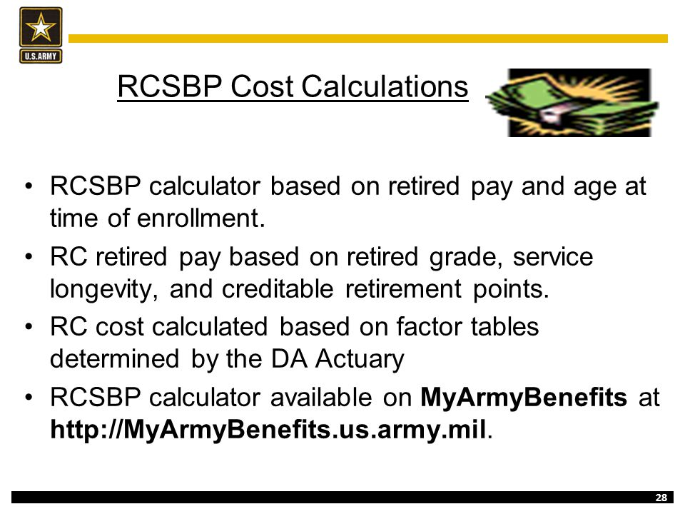 28 RCSBP Cost Calculations RCSBP calculator based on retired pay and age at time of enrollment. RC retired pay based on retired grade, service longevi