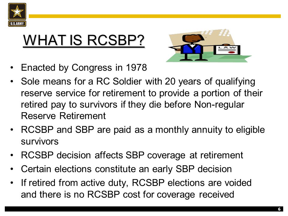 6 WHAT IS RCSBP? WHAT IS RCSBP? Enacted by Congress in 1978 Sole means for a RC Soldier with 20 years of qualifying reserve service for retirement to