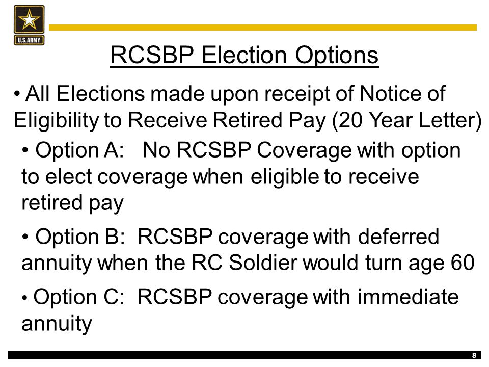 8 RCSBP Election Options Option A: No RCSBP Coverage with option to elect coverage when eligible to receive retired pay Option B: RCSBP coverage with