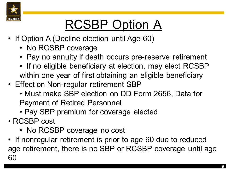 9 RCSBP Option A If Option A (Decline election until Age 60) No RCSBP coverage Pay no annuity if death occurs pre-reserve retirement If no eligible be