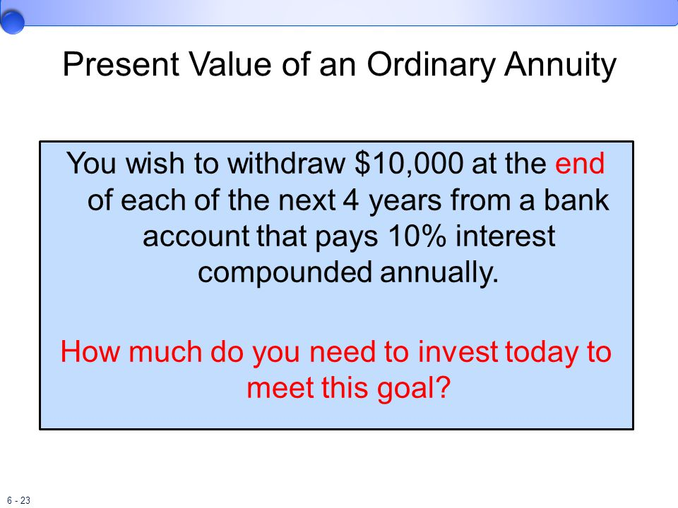 6 - 23 Present Value of an Ordinary Annuity You wish to withdraw $10,000 at the end of each of the next 4 years from a bank account that pays 10% interest compounded annually.