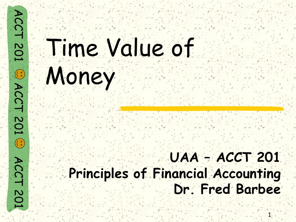 ACCT 201 ACCT 201 ACCT 201 Present Value: An Example Look at PV of an annuity of $1 Table n = 15 i = 10 Factor = 7.6061 Calculate the PV