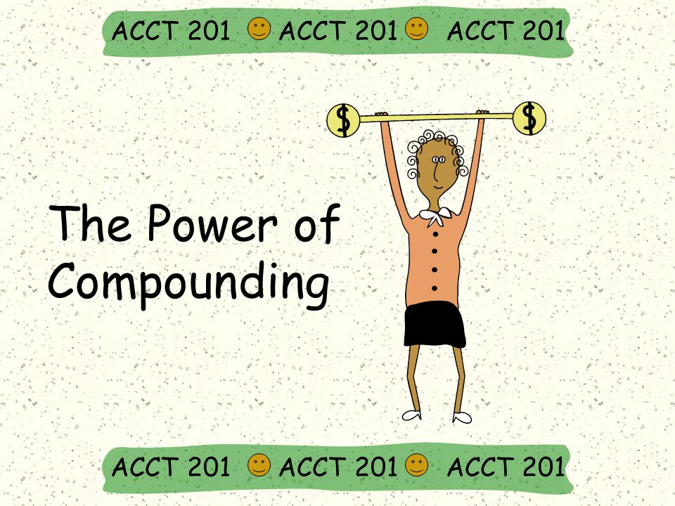 The Power of Compounding ACCT 201 ACCT 201 ACCT 201