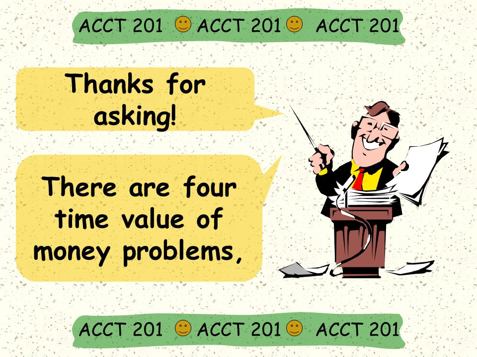 Thanks for asking! ACCT 201 ACCT 201 ACCT 201 There are four time value of money problems,