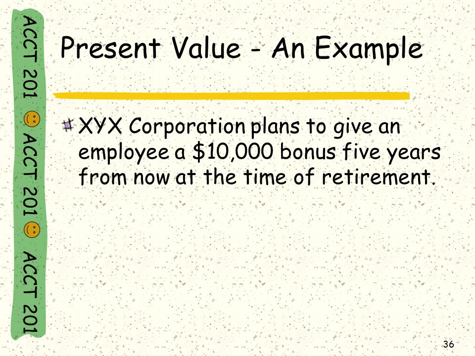 ACCT 201 ACCT 201 ACCT 201 36 Present Value - An Example XYX Corporation plans to give an employee a $10,000 bonus five years from now at the time of retirement.