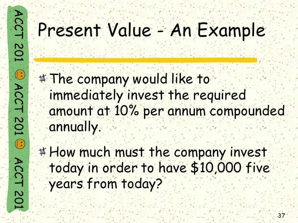 ACCT 201 ACCT 201 ACCT 201 37 Present Value - An Example The company would like to immediately invest the required amount at 10% per annum compounded annually.