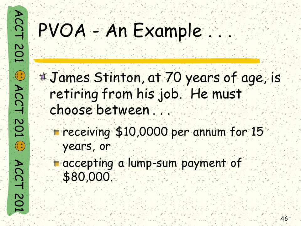 ACCT 201 ACCT 201 ACCT 201 46 PVOA - An Example... James Stinton, at 70 years of age, is retiring from his job. He must choose between... receiving $1