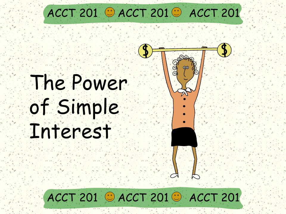 The Power of Simple Interest ACCT 201 ACCT 201 ACCT 201