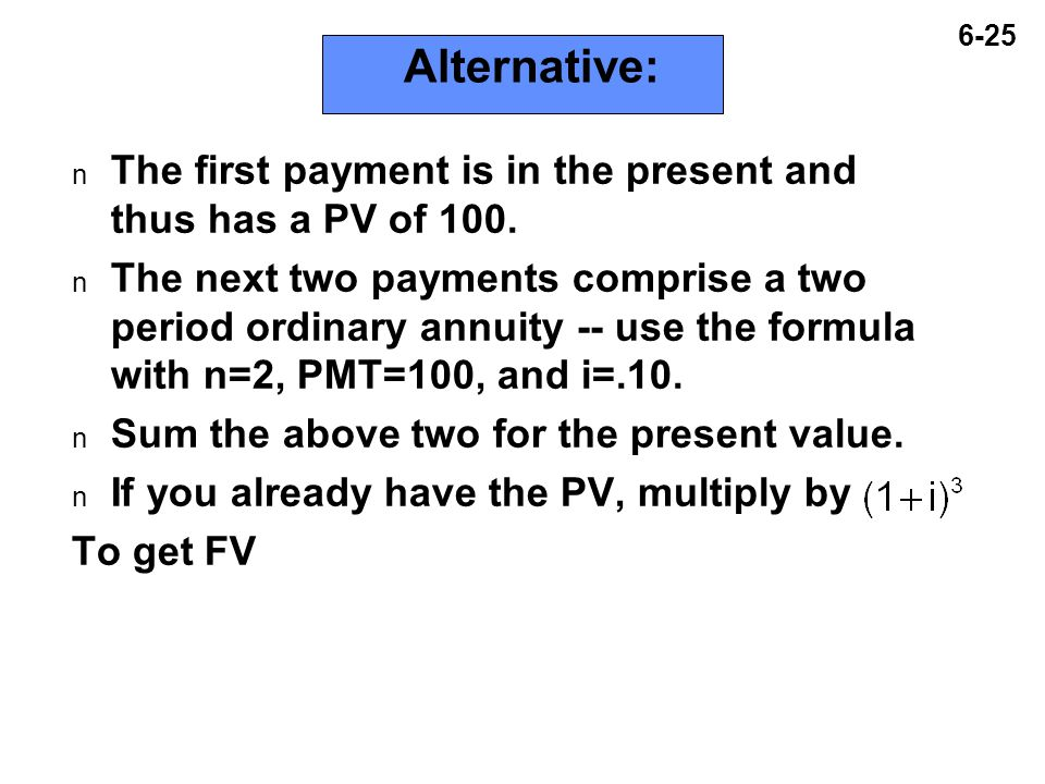 6-25 Alternative: n The first payment is in the present and thus has a PV of 100.