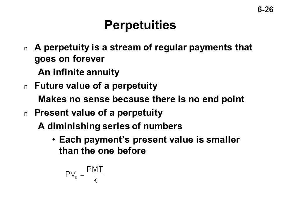 6-26 Perpetuities n A perpetuity is a stream of regular payments that goes on forever An infinite annuity n Future value of a perpetuity Makes no sense because there is no end point n Present value of a perpetuity A diminishing series of numbers Each payment's present value is smaller than the one before
