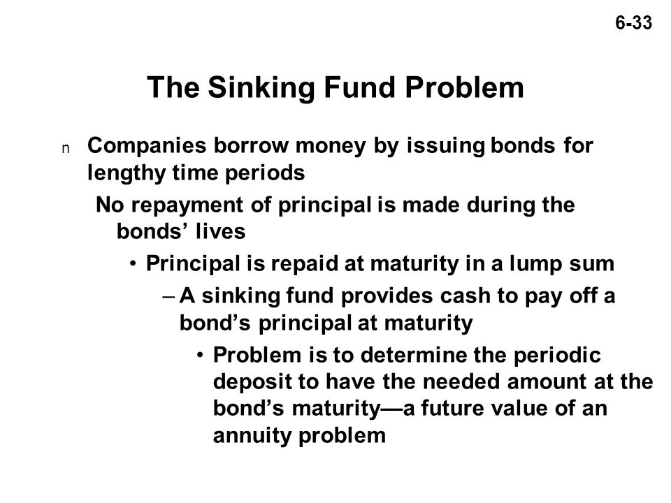 6-33 The Sinking Fund Problem n Companies borrow money by issuing bonds for lengthy time periods No repayment of principal is made during the bonds' lives Principal is repaid at maturity in a lump sum –A sinking fund provides cash to pay off a bond's principal at maturity Problem is to determine the periodic deposit to have the needed amount at the bond's maturity—a future value of an annuity problem