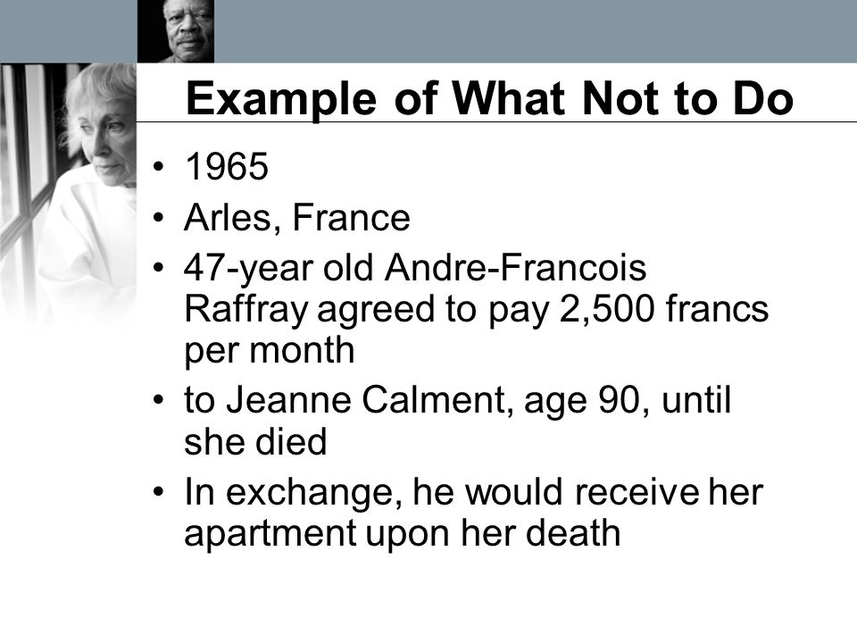 Example of What Not to Do 1965 Arles, France 47-year old Andre-Francois Raffray agreed to pay 2,500 francs per month to Jeanne Calment, age 90, until