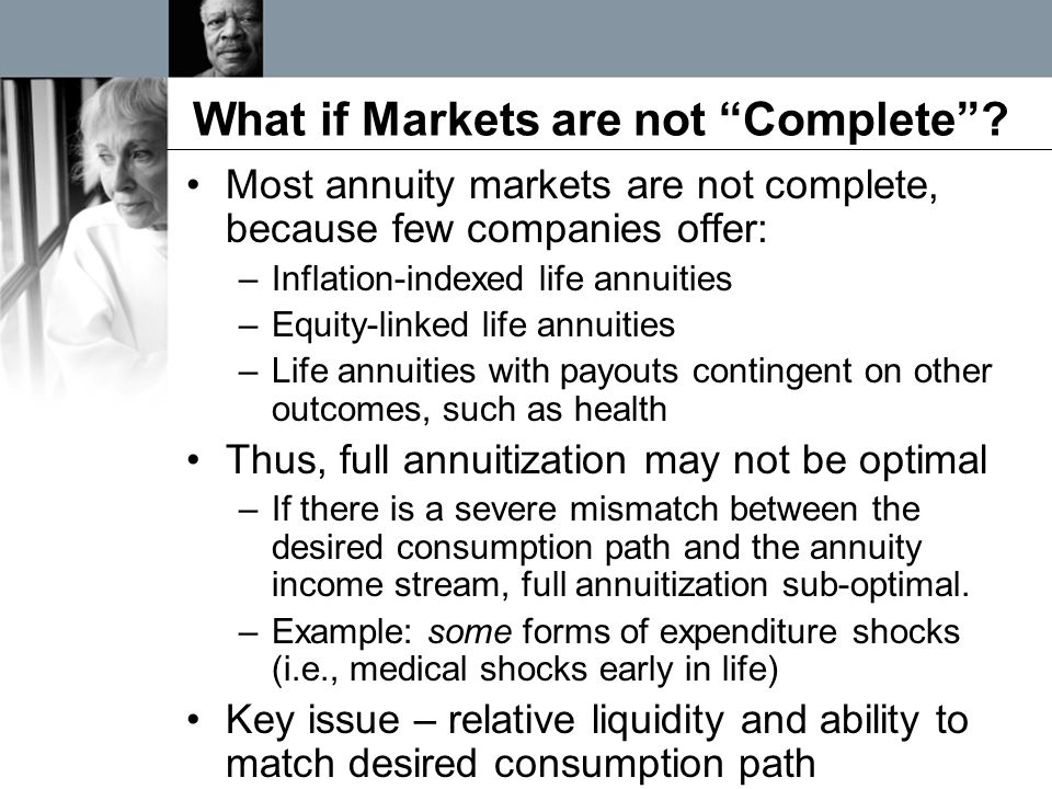 """What if Markets are not """"Complete""""? Most annuity markets are not complete, because few companies offer: –Inflation-indexed life annuities –Equity-link"""