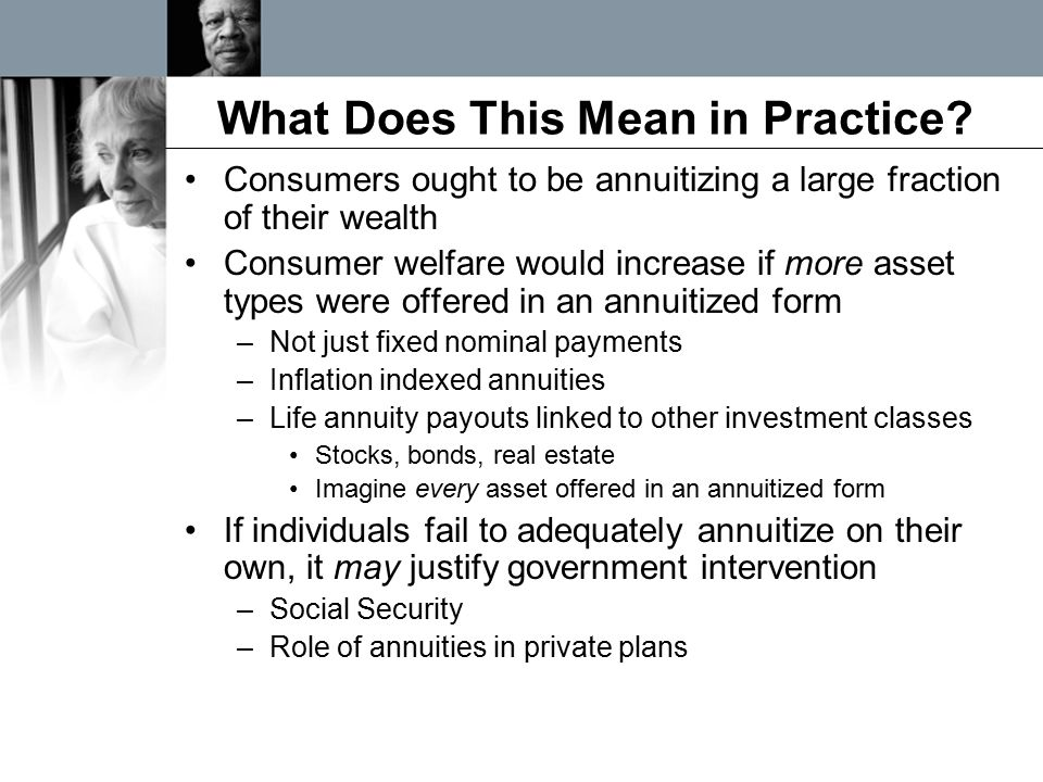 What Does This Mean in Practice? Consumers ought to be annuitizing a large fraction of their wealth Consumer welfare would increase if more asset type