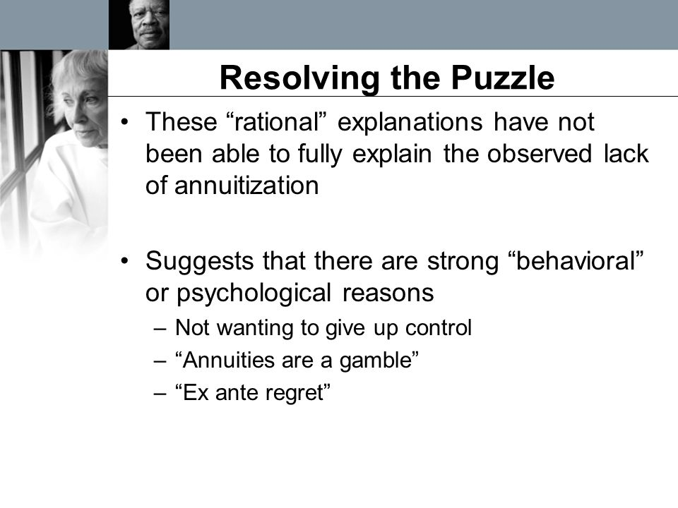 """Resolving the Puzzle These """"rational"""" explanations have not been able to fully explain the observed lack of annuitization Suggests that there are stro"""
