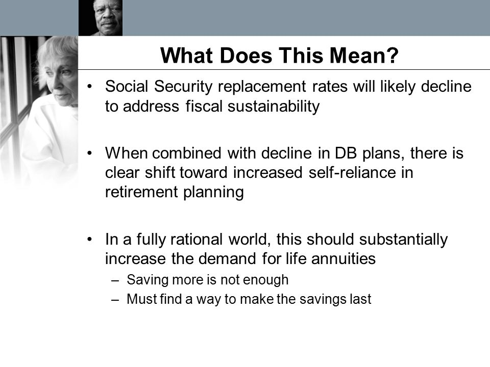 What Does This Mean? Social Security replacement rates will likely decline to address fiscal sustainability When combined with decline in DB plans, th