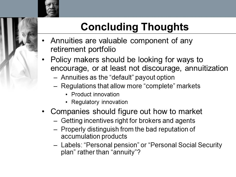 Concluding Thoughts Annuities are valuable component of any retirement portfolio Policy makers should be looking for ways to encourage, or at least no
