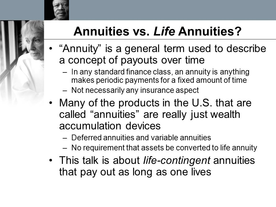 """Annuities vs. Life Annuities? """"Annuity"""" is a general term used to describe a concept of payouts over time –In any standard finance class, an annuity i"""