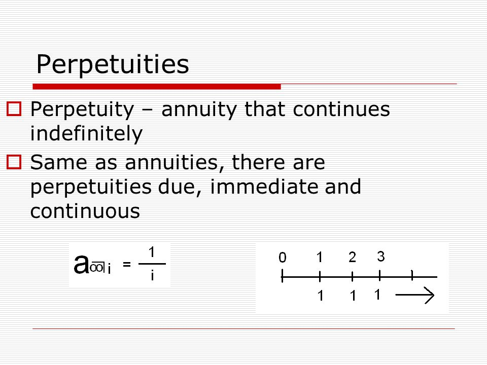 Perpetuities  Perpetuity – annuity that continues indefinitely  Same as annuities, there are perpetuities due, immediate and continuous