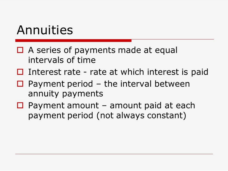 Annuities  A series of payments made at equal intervals of time  Interest rate - rate at which interest is paid  Payment period – the interval betw