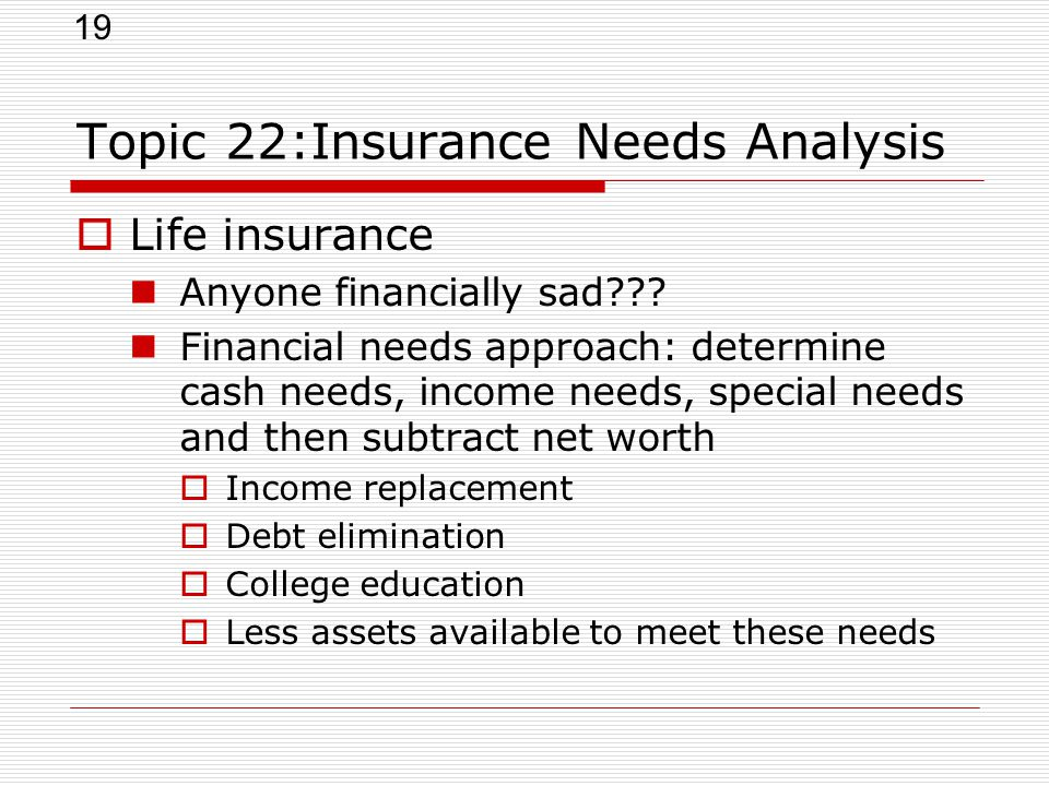 19 Topic 22:Insurance Needs Analysis  Life insurance Anyone financially sad??? Financial needs approach: determine cash needs, income needs, special