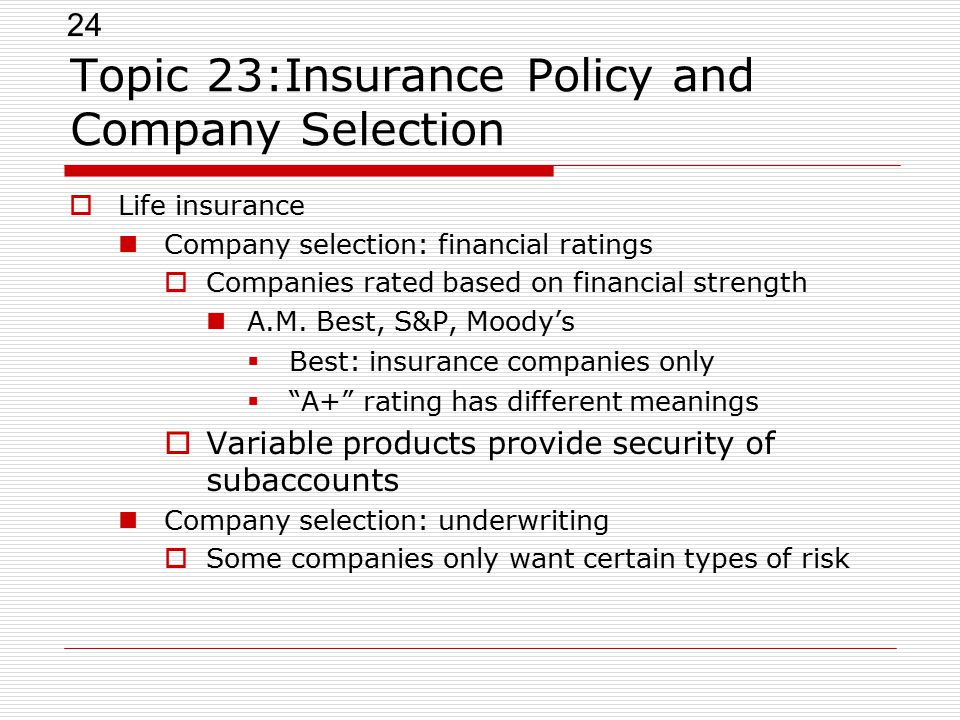 24 Topic 23:Insurance Policy and Company Selection  Life insurance Company selection: financial ratings  Companies rated based on financial strength