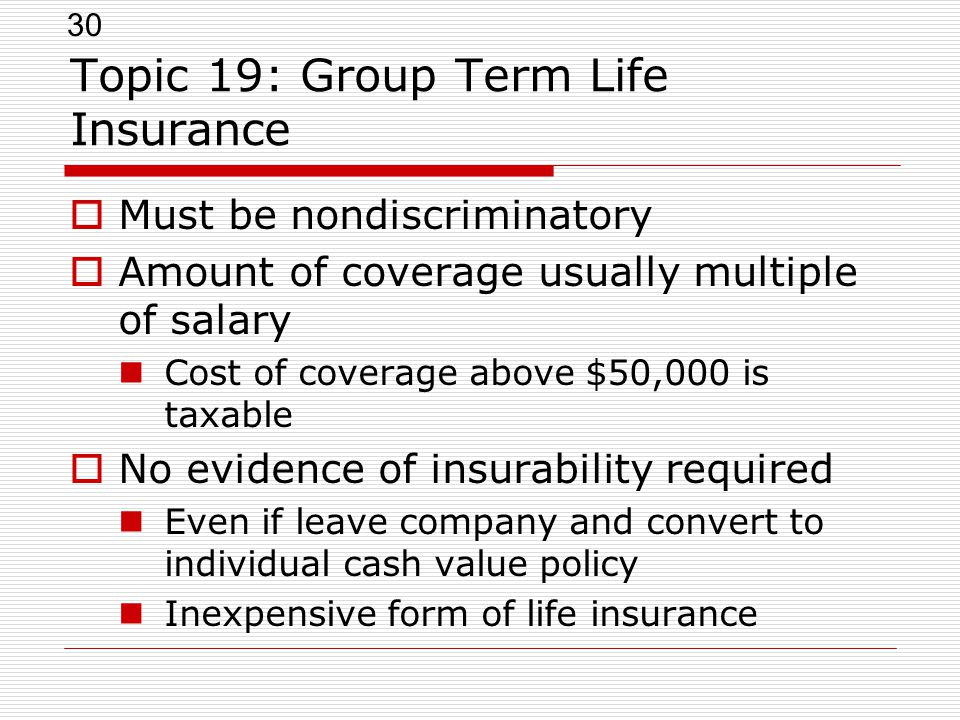 30 Topic 19: Group Term Life Insurance  Must be nondiscriminatory  Amount of coverage usually multiple of salary Cost of coverage above $50,000 is t