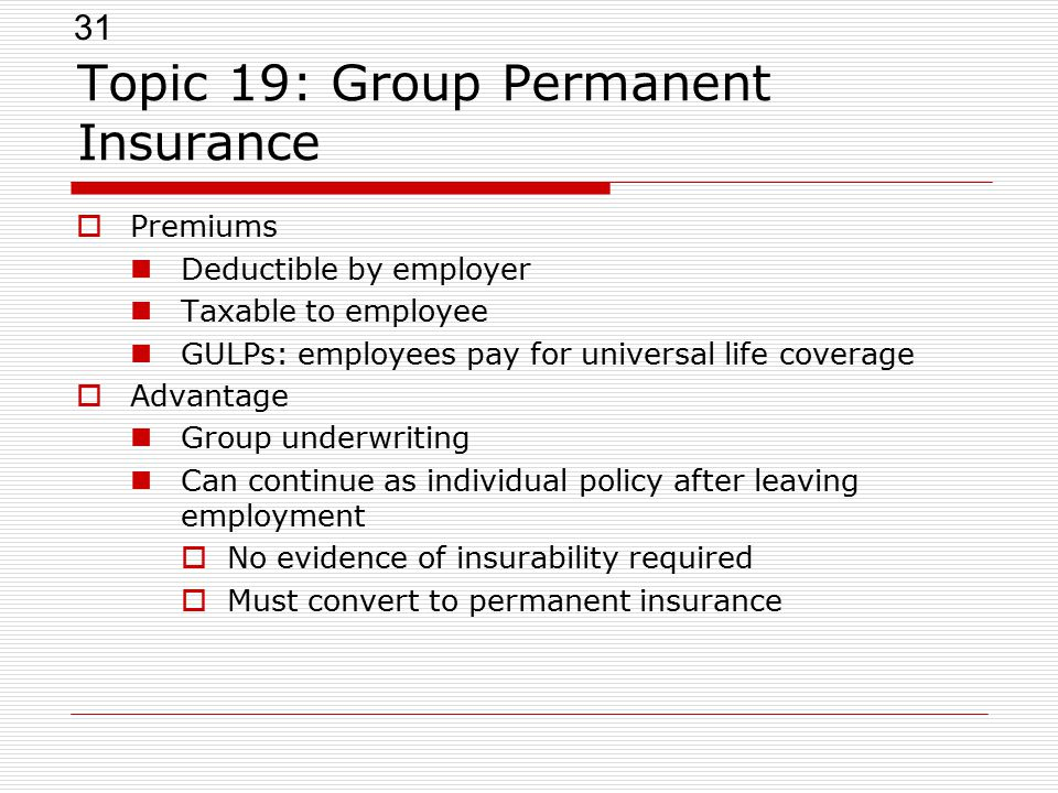 31 Topic 19: Group Permanent Insurance  Premiums Deductible by employer Taxable to employee GULPs: employees pay for universal life coverage  Advant