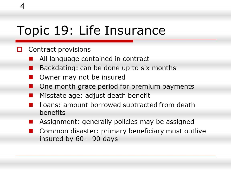 4 Topic 19: Life Insurance  Contract provisions All language contained in contract Backdating: can be done up to six months Owner may not be insured One month grace period for premium payments Misstate age: adjust death benefit Loans: amount borrowed subtracted from death benefits Assignment: generally policies may be assigned Common disaster: primary beneficiary must outlive insured by 60 – 90 days