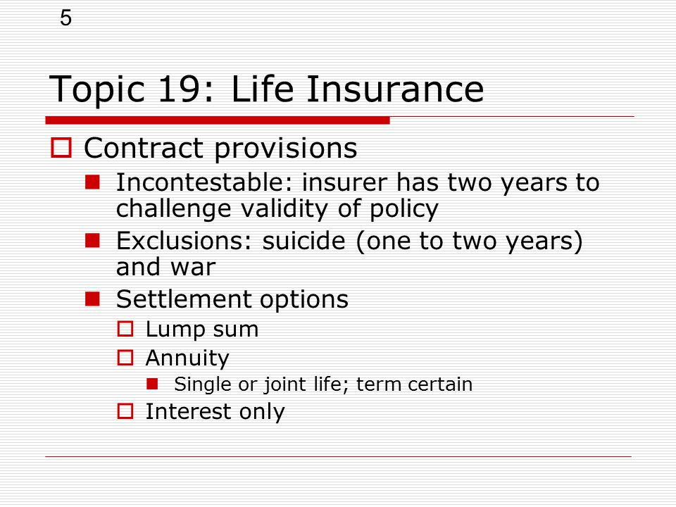 5 Topic 19: Life Insurance  Contract provisions Incontestable: insurer has two years to challenge validity of policy Exclusions: suicide (one to two