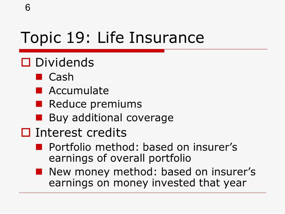 6 Topic 19: Life Insurance  Dividends Cash Accumulate Reduce premiums Buy additional coverage  Interest credits Portfolio method: based on insurer's