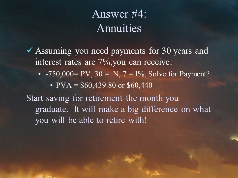 Answer #4: Annuities Assuming you need payments for 30 years and interest rates are 7%,you can receive: -750,000= PV, 30 = N, 7 = I%, Solve for Payment.