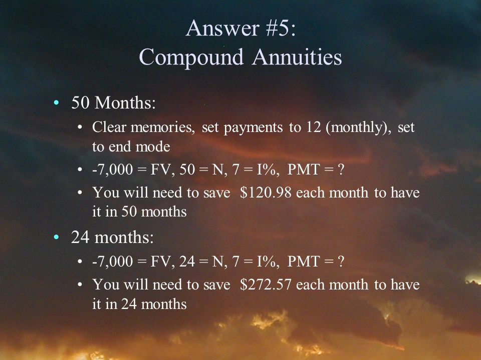 Answer #5: Compound Annuities 50 Months: Clear memories, set payments to 12 (monthly), set to end mode -7,000 = FV, 50 = N, 7 = I%, PMT = .