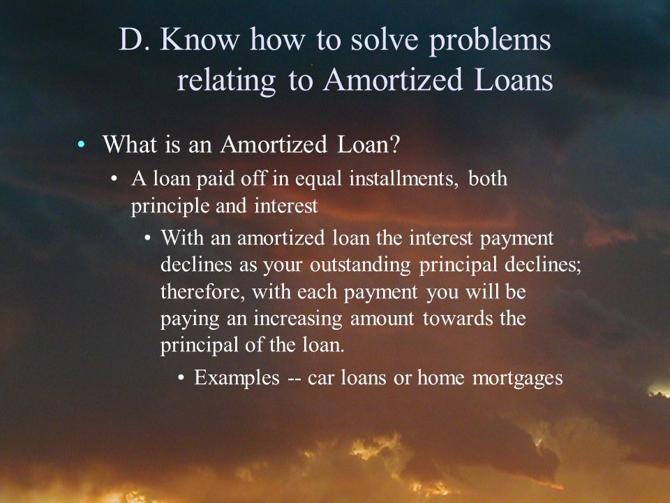 D. Know how to solve problems relating to Amortized Loans What is an Amortized Loan.