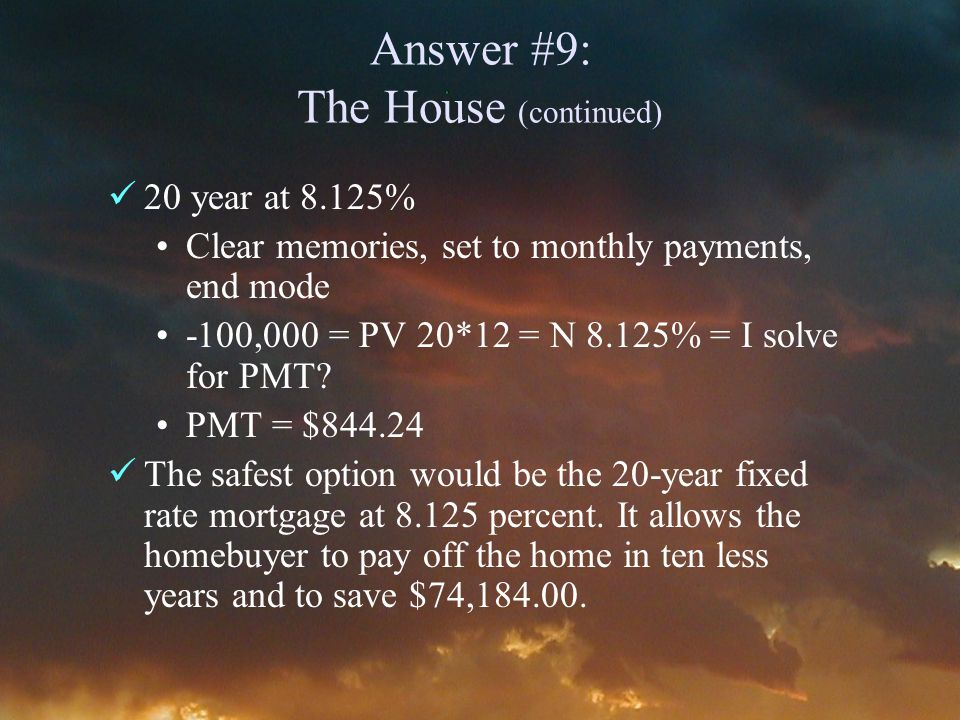Answer #9: The House (continued) 20 year at 8.125% Clear memories, set to monthly payments, end mode -100,000 = PV 20*12 = N 8.125% = I solve for PMT.