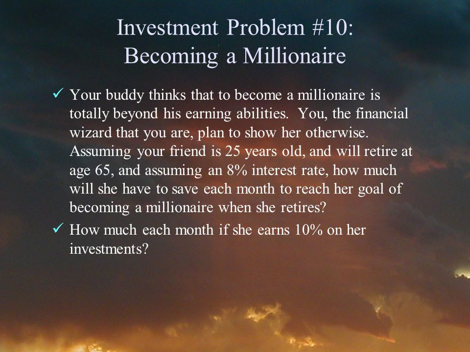 Investment Problem #10: Becoming a Millionaire Your buddy thinks that to become a millionaire is totally beyond his earning abilities.
