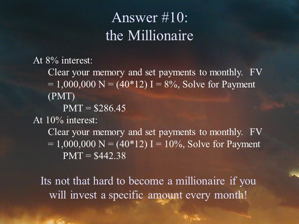 Answer #10: the Millionaire At 8% interest: Clear your memory and set payments to monthly.
