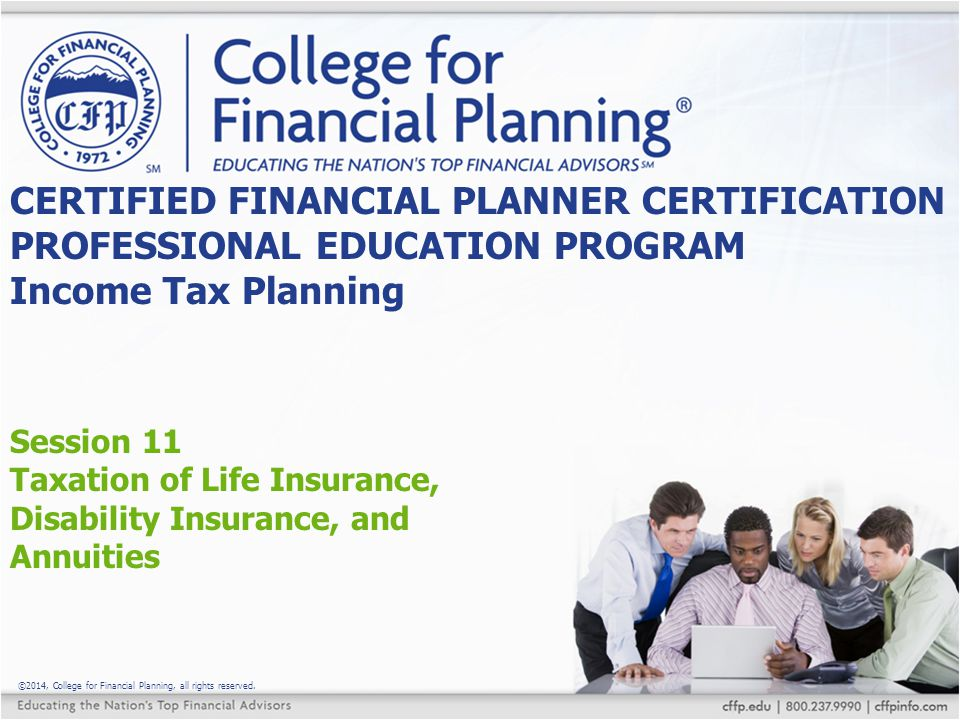 ©2014, College for Financial Planning, all rights reserved. Session 11 Taxation of Life Insurance, Disability Insurance, and Annuities CERTIFIED FINAN