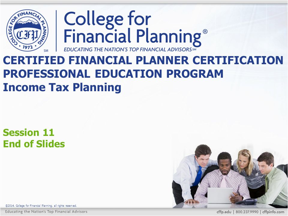 ©2014, College for Financial Planning, all rights reserved. Session 11 End of Slides CERTIFIED FINANCIAL PLANNER CERTIFICATION PROFESSIONAL EDUCATION