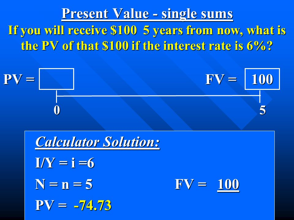 Calculator Solution: Calculator Solution: I/Y = i =6 I/Y = i =6 N = n = 5 FV = 100 N = n = 5 FV = 100 PV = -74.73 PV = -74.73 0 5 0 5 PV = FV = 100 Present Value - single sums If you will receive $100 5 years from now, what is the PV of that $100 if the interest rate is 6%?
