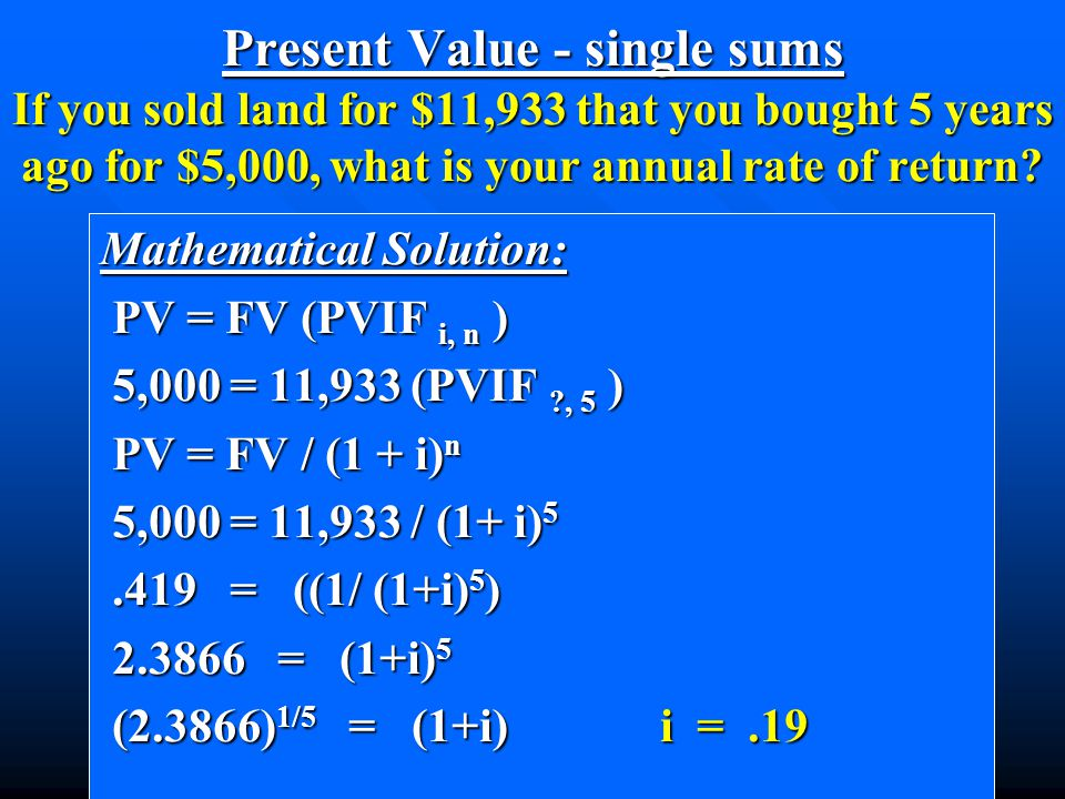 Mathematical Solution: PV = FV (PVIF i, n ) PV = FV (PVIF i, n ) 5,000 = 11,933 (PVIF ?, 5 ) 5,000 = 11,933 (PVIF ?, 5 ) PV = FV / (1 + i) n PV = FV / (1 + i) n 5,000 = 11,933 / (1+ i) 5 5,000 = 11,933 / (1+ i) 5.419 = ((1/ (1+i) 5 ).419 = ((1/ (1+i) 5 ) 2.3866 = (1+i) 5 2.3866 = (1+i) 5 (2.3866) 1/5 = (1+i) i =.19 (2.3866) 1/5 = (1+i) i =.19 Present Value - single sums If you sold land for $11,933 that you bought 5 years ago for $5,000, what is your annual rate of return?