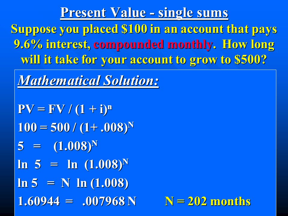 Present Value - single sums Suppose you placed $100 in an account that pays 9.6% interest, compounded monthly. How long will it take for your account