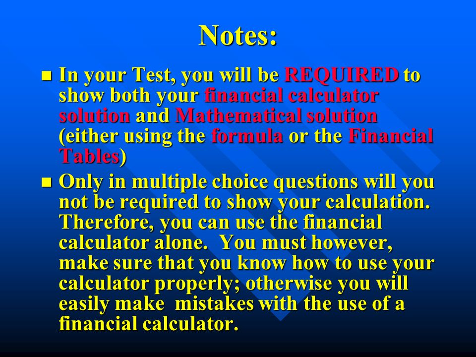 Notes: n In your Test, you will be REQUIRED to show both your financial calculator solution and Mathematical solution (either using the formula or the