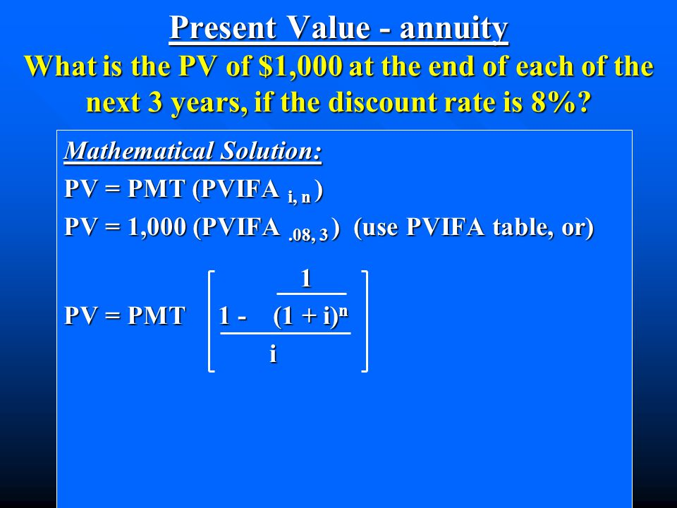 Mathematical Solution: PV = PMT (PVIFA i, n ) PV = 1,000 (PVIFA.08, 3 ) (use PVIFA table, or) 1 1 PV = PMT 1 - (1 + i) n i Present Value - annuity What is the PV of $1,000 at the end of each of the next 3 years, if the discount rate is 8%?