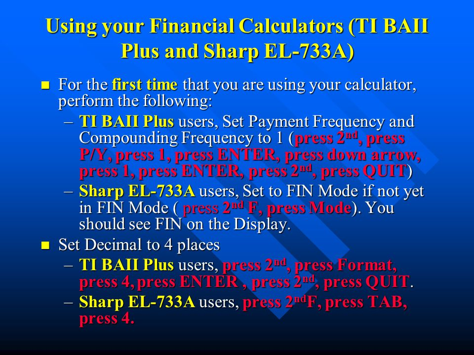 Using your Financial Calculators (TI BAII Plus and Sharp EL-733A) n For the first time that you are using your calculator, perform the following: –TI