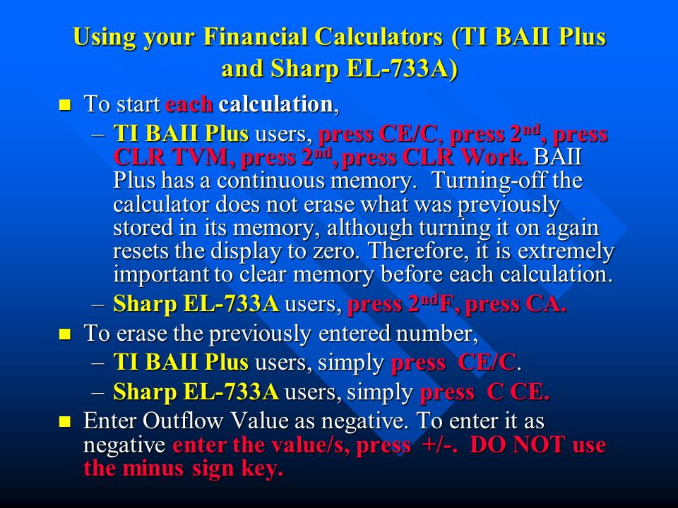 Using your Financial Calculators (TI BAII Plus and Sharp EL-733A) n To start each calculation, –TI BAII Plus users, press CE/C, press 2 nd, press CLR